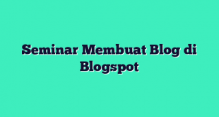 Seminar Membuat Blog di Blogspot