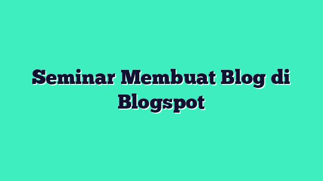 Seminar Membuat Blog di Blogspot