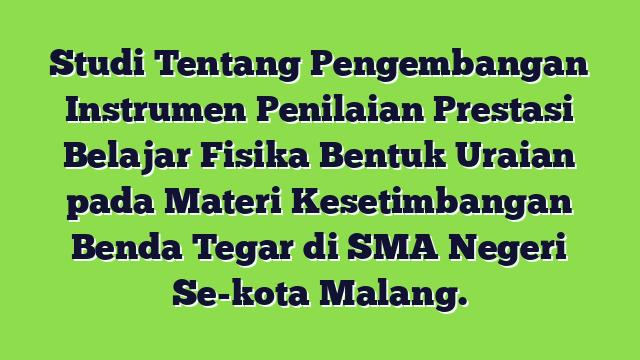 Studi Tentang Pengembangan Instrumen Penilaian Prestasi Belajar Fisika Bentuk Uraian pada Materi Kesetimbangan Benda Tegar di SMA Negeri Se-kota Malang.