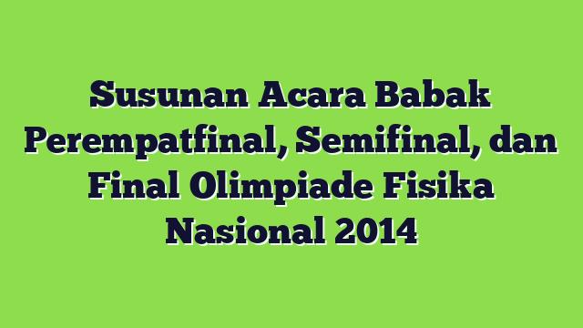 Susunan Acara Babak Perempatfinal, Semifinal, dan Final Olimpiade Fisika Nasional 2014