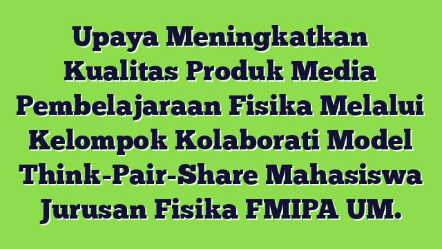 Upaya Meningkatkan Kualitas Produk Media Pembelajaraan Fisika Melalui Kelompok Kolaborati Model Think-Pair-Share Mahasiswa Jurusan Fisika FMIPA UM.