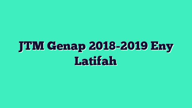 JTM Genap 2018-2019 Eny Latifah