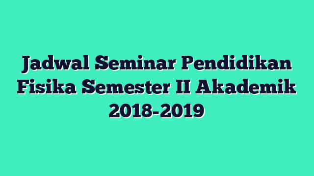 Jadwal Seminar Pendidikan Fisika Semester II Akademik 2018-2019