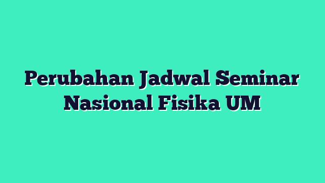 Perubahan Jadwal Seminar Nasional Fisika UM