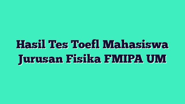 Hasil Tes Toefl Mahasiswa Jurusan Fisika FMIPA UM