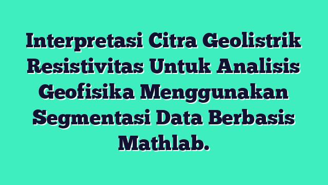 Interpretasi Citra Geolistrik Resistivitas Untuk Analisis Geofisika Menggunakan Segmentasi Data Berbasis Mathlab.