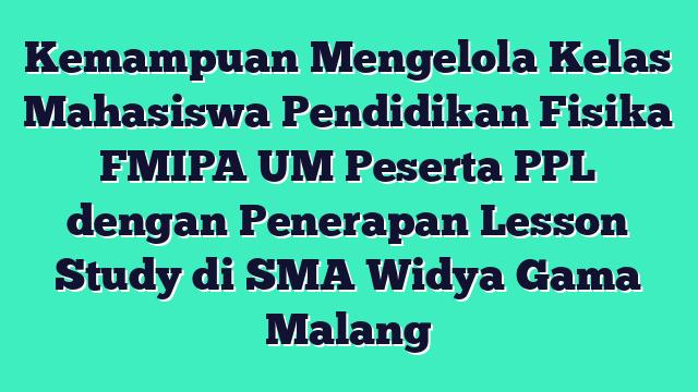 Kemampuan Mengelola Kelas Mahasiswa Pendidikan Fisika FMIPA UM Peserta PPL dengan Penerapan Lesson Study di SMA Widya Gama Malang