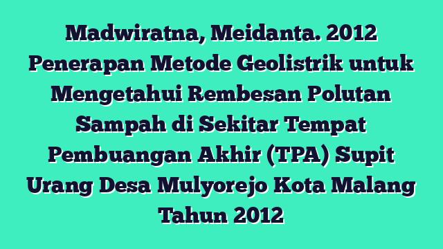 Madwiratna, Meidanta. 2012 Penerapan Metode Geolistrik untuk Mengetahui Rembesan Polutan Sampah di Sekitar Tempat Pembuangan Akhir (TPA) Supit Urang Desa Mulyorejo Kota Malang Tahun 2012