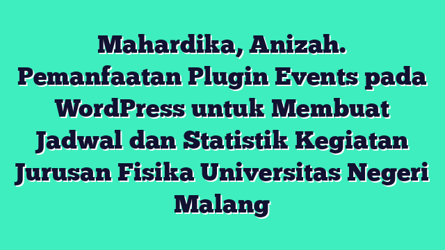 Mahardika, Anizah. Pemanfaatan Plugin Events pada WordPress untuk Membuat Jadwal dan Statistik Kegiatan Jurusan Fisika Universitas Negeri Malang
