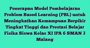 Penerapan Model Pembelajaran Problem Based Learning (PBL) untuk Meningkatkan Kemampuan Berpikir Tingkat Tinggi dan Prestasi Belajar Fisika Siswa Kelas XI IPA 6 SMAN 3 Malang