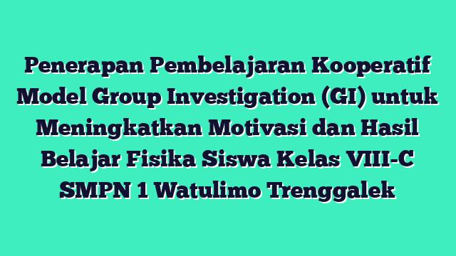 Penerapan Pembelajaran Kooperatif Model Group Investigation (GI) untuk Meningkatkan Motivasi dan Hasil Belajar Fisika Siswa Kelas VIII-C SMPN 1 Watulimo Trenggalek