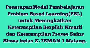 PenerapanModel Pembelajaran Problem Based Learning(PBL) untuk Meningkatkan Keterampilan Berpikir Kreatif dan Keterampilan Proses Sains Siswa kelas X-7SMAN 1 Malang.