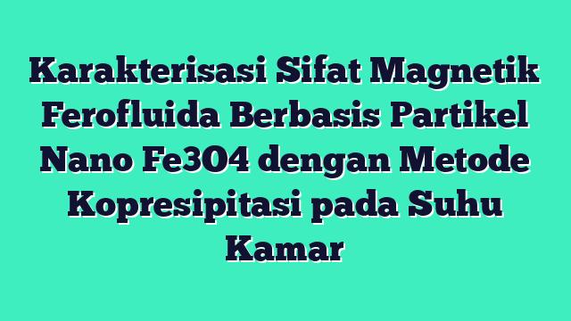 Karakterisasi Sifat Magnetik Ferofluida Berbasis Partikel Nano Fe3O4 dengan Metode Kopresipitasi pada Suhu Kamar