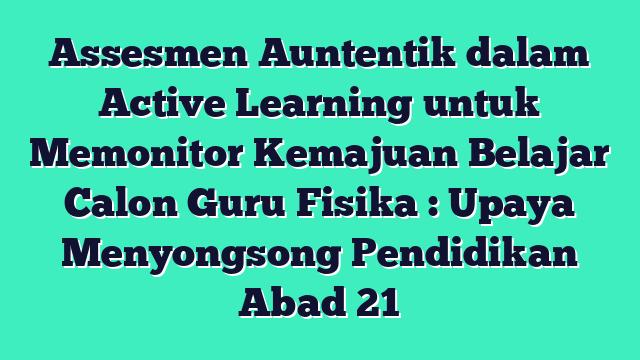 Assesmen Auntentik dalam Active Learning untuk Memonitor Kemajuan Belajar Calon Guru Fisika : Upaya Menyongsong Pendidikan Abad 21