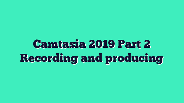 Camtasia 2019 Part 2 Recording and producing