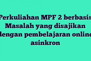 Perkuliahan MPF 2 berbasis Masalah yang disajikan dengan pembelajaran online asinkron