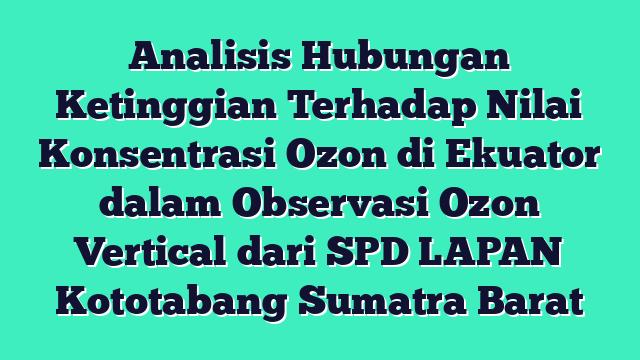 Analisis Hubungan Ketinggian Terhadap Nilai Konsentrasi Ozon di Ekuator dalam Observasi Ozon Vertical dari SPD LAPAN Kototabang Sumatra Barat