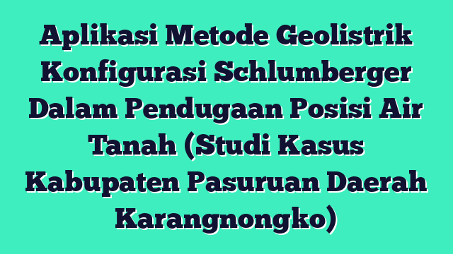 Aplikasi Metode Geolistrik Konfigurasi Schlumberger Dalam Pendugaan Posisi Air Tanah (Studi Kasus Kabupaten Pasuruan Daerah Karangnongko)