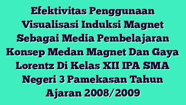 Efektivitas Penggunaan Visualisasi Induksi Magnet Sebagai Media Pembelajaran Konsep Medan Magnet Dan Gaya Lorentz Di Kelas XII IPA SMA Negeri 3 Pamekasan Tahun Ajaran 2008/2009