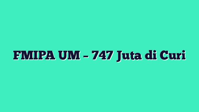 FMIPA UM – 747 Juta di Curi