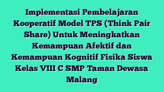 Implementasi Pembelajaran Kooperatif Model TPS (Think Pair Share) Untuk Meningkatkan Kemampuan Afektif dan Kemampuan Kognitif Fisika Siswa Kelas VIII C SMP Taman Dewasa Malang