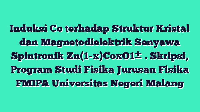 Induksi Co terhadap Struktur Kristal dan Magnetodielektrik Senyawa Spintronik Zn(1-x)CoxO1±δ. Skripsi, Program Studi Fisika Jurusan Fisika FMIPA Universitas Negeri Malang