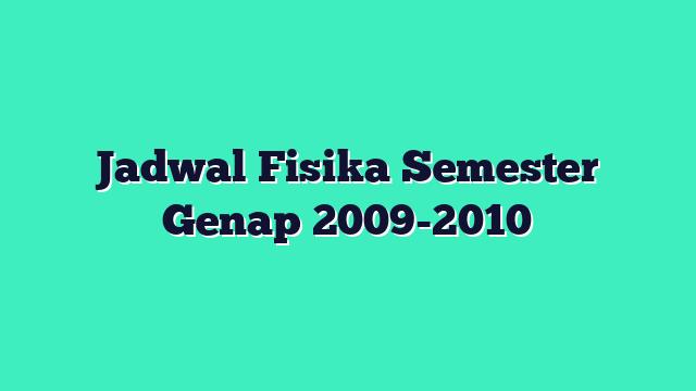 Jadwal Fisika Semester Genap 2009-2010