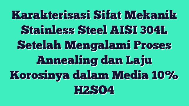Karakterisasi Sifat Mekanik Stainless Steel AISI 304L Setelah Mengalami Proses Annealing dan Laju Korosinya dalam Media 10% H2SO4