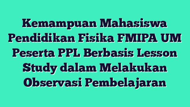Kemampuan Mahasiswa Pendidikan Fisika FMIPA UM Peserta PPL Berbasis Lesson Study dalam Melakukan Observasi Pembelajaran