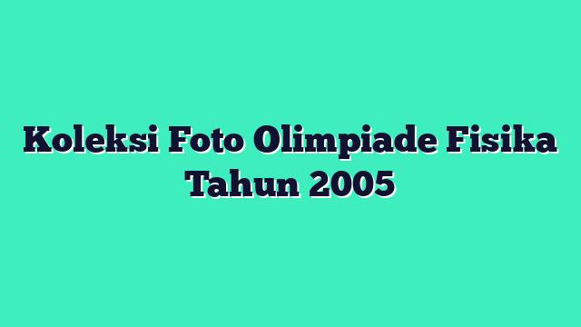 Koleksi Foto Olimpiade Fisika Tahun 2005