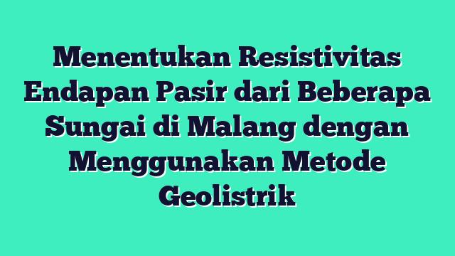 Menentukan Resistivitas Endapan Pasir dari Beberapa Sungai di Malang dengan Menggunakan Metode Geolistrik