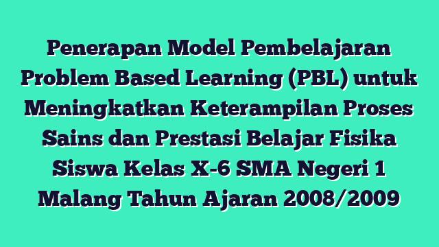 Penerapan Model Pembelajaran Problem Based Learning (PBL) untuk Meningkatkan Keterampilan Proses Sains dan Prestasi Belajar Fisika Siswa Kelas X-6 SMA Negeri 1 Malang Tahun Ajaran 2008/2009