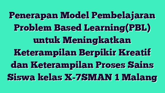 Penerapan Model Pembelajaran Problem Based Learning(PBL) untuk Meningkatkan Keterampilan Berpikir Kreatif dan Keterampilan Proses Sains Siswa kelas X-7SMAN 1 Malang