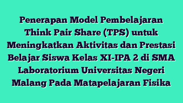 Penerapan Model Pembelajaran Think Pair Share (TPS) untuk Meningkatkan Aktivitas dan Prestasi Belajar Siswa Kelas XI-IPA 2 di SMA Laboratorium Universitas Negeri Malang Pada Matapelajaran Fisika