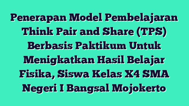 Penerapan Model Pembelajaran Think Pair and Share (TPS) Berbasis Paktikum Untuk Menigkatkan Hasil Belajar Fisika,  Siswa Kelas X4 SMA Negeri I Bangsal Mojokerto