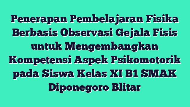 Penerapan Pembelajaran Fisika Berbasis Observasi Gejala Fisis  untuk Mengembangkan Kompetensi Aspek Psikomotorik pada  Siswa Kelas XI B1 SMAK Diponegoro Blitar