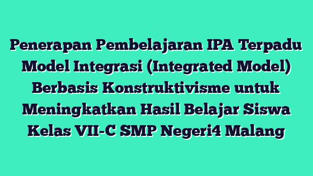 Penerapan Pembelajaran IPA Terpadu Model Integrasi (Integrated Model) Berbasis Konstruktivisme  untuk Meningkatkan Hasil Belajar Siswa Kelas VII-C SMP Negeri4 Malang