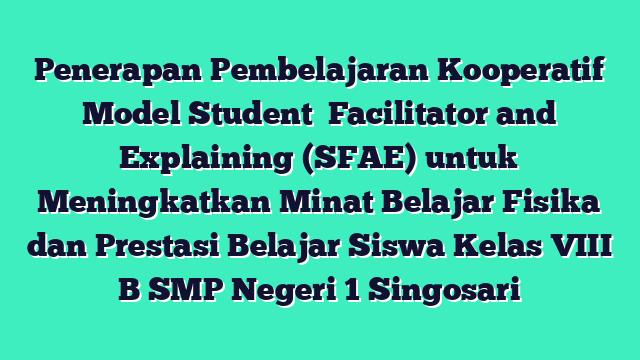 Penerapan Pembelajaran Kooperatif Model Student   Facilitator and Explaining (SFAE) untuk Meningkatkan Minat Belajar Fisika dan Prestasi Belajar Siswa Kelas VIII B  SMP Negeri 1 Singosari