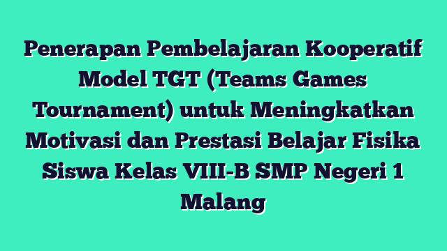 Penerapan Pembelajaran Kooperatif Model TGT (Teams Games Tournament) untuk Meningkatkan Motivasi dan Prestasi Belajar Fisika Siswa Kelas VIII-B SMP Negeri 1 Malang
