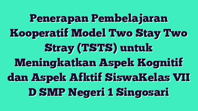 Penerapan Pembelajaran Kooperatif Model Two Stay Two Stray (TSTS) untuk Meningkatkan Aspek Kognitif dan Aspek Afktif SiswaKelas VII D SMP Negeri 1 Singosari