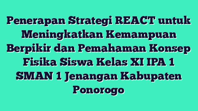 Penerapan Strategi REACT untuk Meningkatkan Kemampuan Berpikir dan Pemahaman Konsep Fisika Siswa Kelas XI IPA 1 SMAN 1 Jenangan Kabupaten Ponorogo