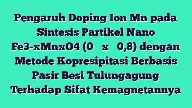 Pengaruh Doping Ion Mn pada Sintesis Partikel Nano Fe3-xMnxO4 (0 ≤ x ≤ 0,8) dengan Metode Kopresipitasi Berbasis Pasir Besi Tulungagung Terhadap Sifat Kemagnetannya