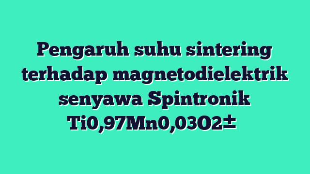 Pengaruh suhu sintering terhadap magnetodielektrik senyawa Spintronik Ti0,97Mn0,03O2±δ