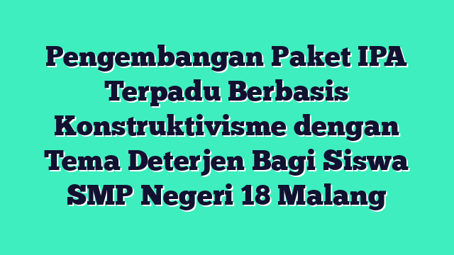 Pengembangan  Paket IPA Terpadu Berbasis Konstruktivisme dengan Tema Deterjen Bagi Siswa SMP Negeri 18 Malang