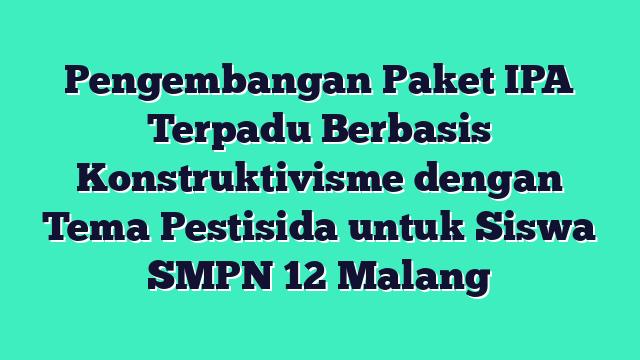 Pengembangan Paket IPA Terpadu Berbasis Konstruktivisme dengan Tema Pestisida untuk Siswa  SMPN 12  Malang