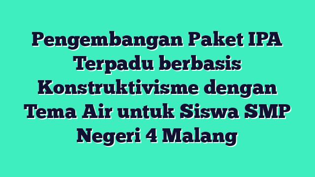 Pengembangan Paket IPA Terpadu berbasis Konstruktivisme dengan Tema Air untuk Siswa SMP Negeri 4 Malang