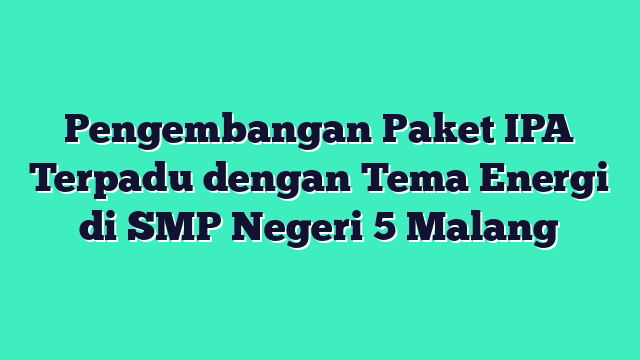 Pengembangan Paket IPA Terpadu dengan Tema Energi di SMP Negeri 5 Malang