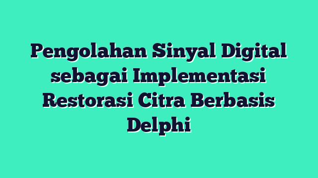 Pengolahan Sinyal Digital sebagai Implementasi Restorasi Citra Berbasis Delphi
