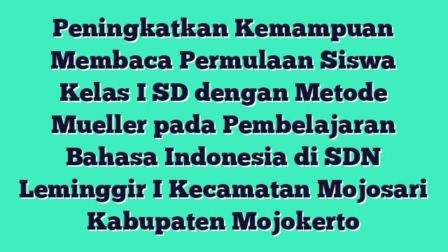 Peningkatkan Kemampuan Membaca  Permulaan Siswa Kelas I SD dengan Metode Mueller pada Pembelajaran Bahasa Indonesia di SDN Leminggir I Kecamatan Mojosari Kabupaten Mojokerto