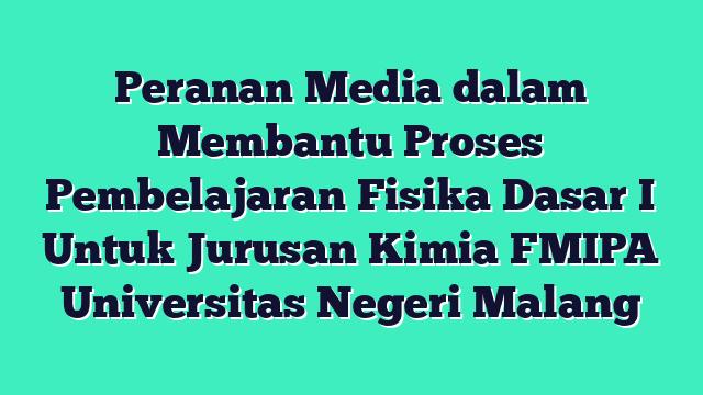 Peranan Media dalam Membantu Proses Pembelajaran Fisika Dasar I Untuk Jurusan Kimia FMIPA Universitas Negeri Malang